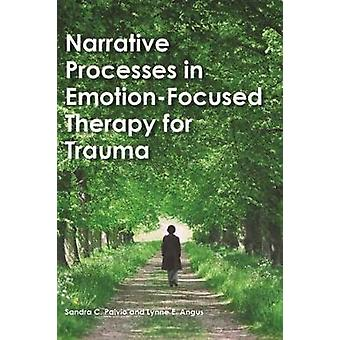 Narrative Processes in EmotionFocused Therapy for Trauma by Sandra C. PaivioLynne Angus