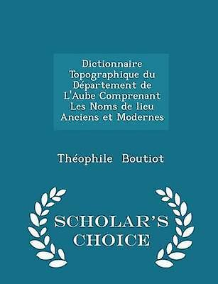 Dictionnaire Topographique du Dpartement de LAube Comprenant Les Noms de lieu Anciens et Modernes  Scholars Choice Edition by Boutiot & Thophile