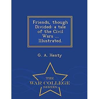 Freunden geteilt aber eine Geschichte der Bürgerkriege... Illustriert.  War College-Serie von Henty & G. A.