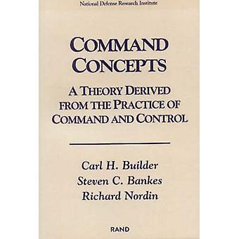 Command Concepts  A Theory Derived from the Practice of Command and Control by Carl H Builder & Steven C Bankes & Richard Nordin