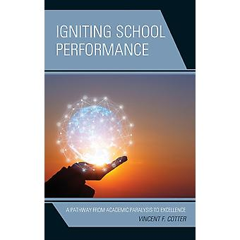Igniting School Performance A Pathway from Academic Paralysis to Excellence by Cotter & Vincent F.