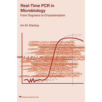 RealTime PCR in Microbiology From Diagnosis to Characterisation by MacKay & Ian