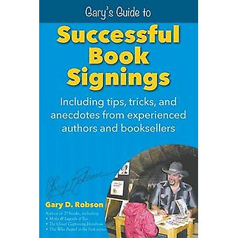 Garys Guide to Successful Book Signings Including tips tricks  anecdotes from experienced authors and booksellers by Robson & Gary D.