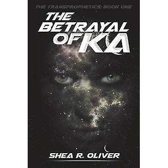 The Betrayal of Ka by Oliver & Shea R