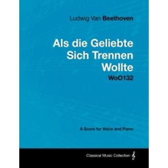 Ludwig Van Beethoven  ALS Die Geliebte Sich Trennen Wollte  Woo132  A Score for Voice and Piano by Beethoven & Ludwig Van