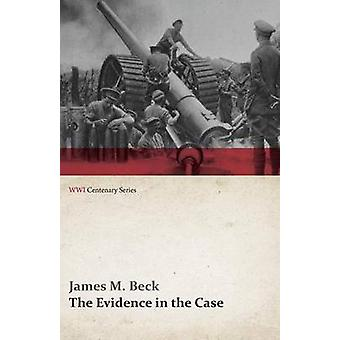 The Evidence in the Case  A Discussion of the Moral Responsibility for the War of 1914 as Disclosed by the Diplomatic Records of England Germany Russia France Austria Italy and Belgium WWI Cen by Beck & James M.
