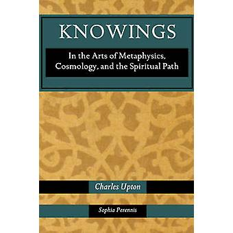 Knowings In the Arts of Metaphysics Cosmology and the Spiritual Path by Upton & Charles