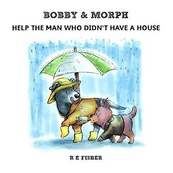 Bobby  Morph Help the man who didnt have a house by Fisher & R. E.