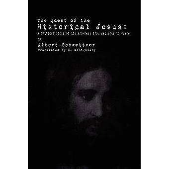The Quest of the Historical Jesus A Critical Study of its Progress from Reimarus to Wrede by Schweitzer & Albert