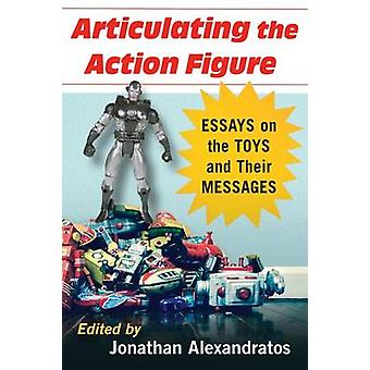 Articulating the Action Figure Essays on the Toys and Their Messages by Alexandratos & Jonathan