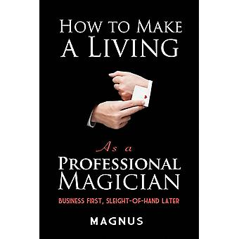 How to Make a Living as a Professional Magician Business First SleightofHand Later by Patterson & Matt