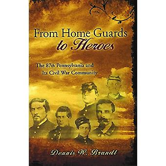 From Home Guards to Heroes - The 87th Pennsylvania and Its Civil War C