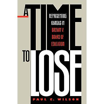 A Time to Lose - Representing Kansas in Brown vs Board of Education by
