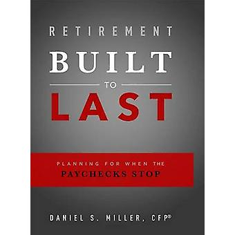 Retirement Built to Last - Planning for When the Paychecks Stop by Dan
