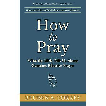 How to Pray - What the Bible Tells Us About Genuine - Effective Prayer