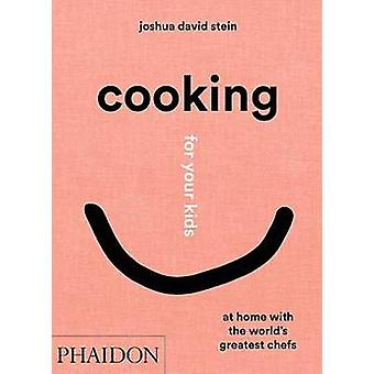 Cooking for Your Kids Recipes and Stories from Chefs' Home Kitchens Around the World