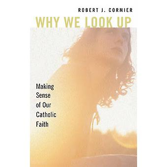 Pourquoi nous regardons Up - Making Sense of notre foi catholique par Robert J. Cormi