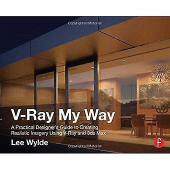 V-Ray mon chemin: Guide d'un pratique Designer pour créer des images réalistes en utilisant V-Ray & 3ds Max