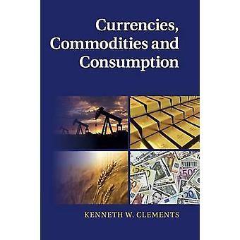Currencies Commodities and Consumption by Clements & Kenneth W.