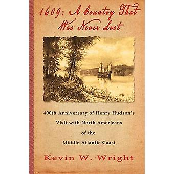 1609 A Country That Was Never Lost  The 400th Anniversary of Henry Hudsons Visit with North Americans of the Middle Atlantic Coast by Wright & Kevin W.