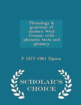 Phonology  grammar of modern West Frisian with phonetic texts and glossary   Scholars Choice Edition by Sipma & P 18721961