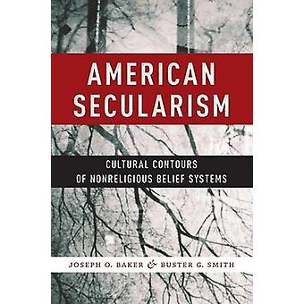 American Secularism  Cultural Contours of Nonreligious Belief Systems by Joseph O Baker & Buster G Smith