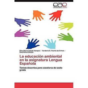 La Educacion Ambiental En La Asignatura Lengua Espanola by Toledo V. Zquez & Pilar Mar