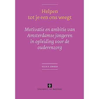 Helpen tot je een ons weegt Motivatie en ambitie van Amsterdamse jongeren in opleiding voor de ouderenzorg by Jonker & Ellis F.