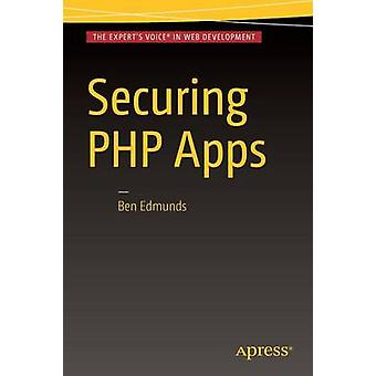 Securing PHP Apps - A Practical Guide - 2017 by Ben Edmunds - 978148422