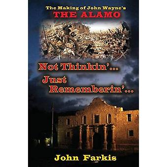 Not Thinkin... Just Rememberin... The Making of John Waynes The Alamo by Farkis & John