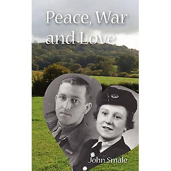 Peace War and Love A Tale of Growing Up Going to War and Finding Peace in Love by Smale & John
