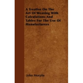 A Treatise On The Art Of Weaving With Calculations And Tables For The Use Of Manufacturers by Murphy & John