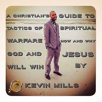 A Christians Guide to Tactics of Spiritual Warfare How and Why God and Jesus Will Win by Mills & Kevin