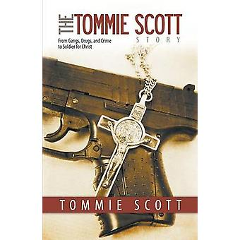 The Tommie Scott Story From Gangs Drugs and Crime to Soldier for Christ by Scott & Tommie