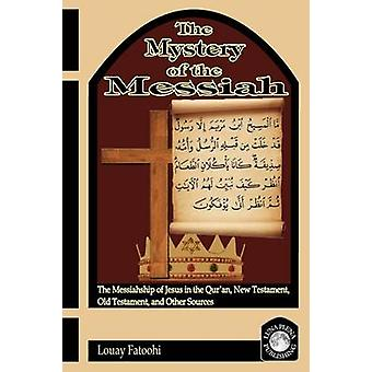 The Mystery of the Messiah The Messiahship of Jesus in the Quran New Testament Old Testament and Other Sources by Fatoohi & Louay