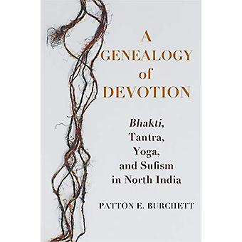 A Genealogy of Devotion - Bhakti - Tantra - Yoga - and Sufism in North