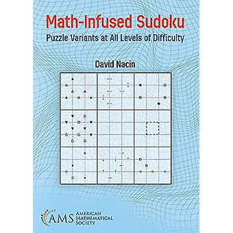 Math-Infused Sudoku - Puzzle Variants at All Levels of Difficulty by D