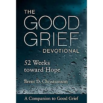The Good Grief Devotional - 52 Weeks toward Hope by Brent D. Christian
