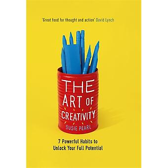 The Art of Creativity  7 Powerful Habits to Unlock Your Full Potential by Susie Pearl