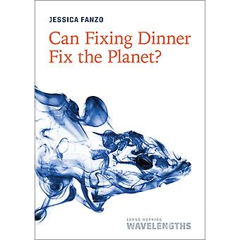 Can Fixing Dinner Fix the Planet by Jessica Fanzo