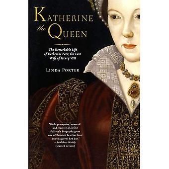 Katherine die Königin: das bemerkenswerte Leben von Katherine Parr, die letzte Frau von Heinrich VIII.