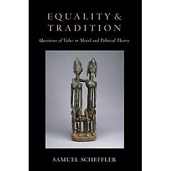 Equality and Tradition Questions of Value in Moral and Political Theory by Scheffler & Samuel