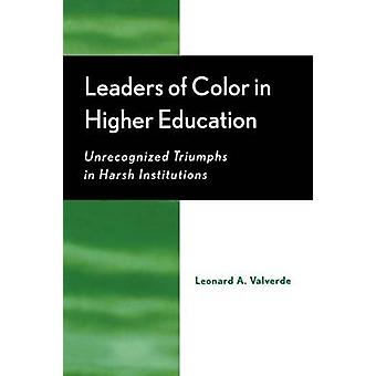 Leaders of Color in Higher Education Unrecognized Triumphs in Harsh Institutions by Valverde & Leonard A.