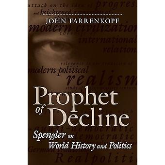 Prophet of Decline Spengler on World History and Politics by Farrenkopf & John