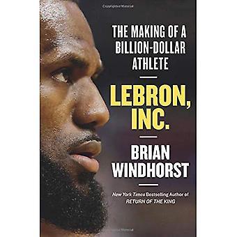 LeBron, Inc.: Het maken van een miljard-Dollar-atleet