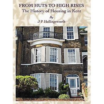 From Huts to High Rises The History of Housing in Kent par J P Hollingsworth