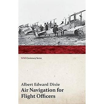 Air Navigation for Flight Officers WWI Centenary Series by Dixie & Albert Edward