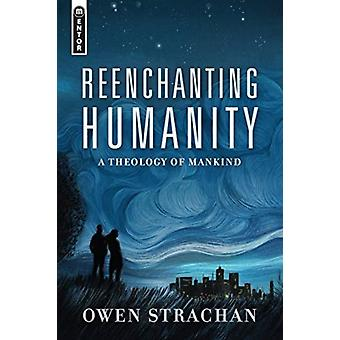 Reenchanting Humanity  A Theology of Mankind by Owen Strachan