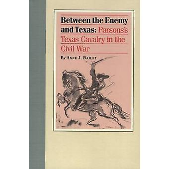 Between the Enemy and Texas Parsonss Texas Cavalry in the Civil War by Bailey & Anne J.