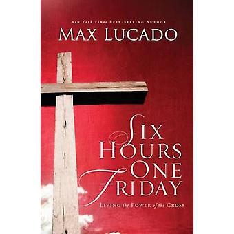 Six Hours One Friday Living in the Power of the Cross by Lucado & Max